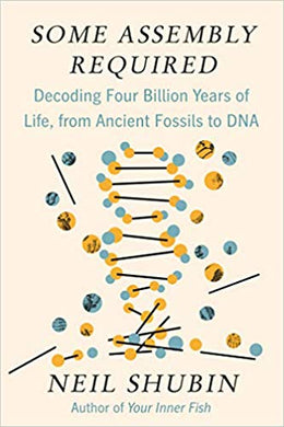 Some Assembly Required: Decoding Four Billion Years of Life, from Ancient Fossils to DNA, Neil Shubin