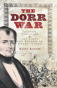 The Dorr War: Treason, Rebellion & the Fight for Reform in Rhode Island, by Rory Raven