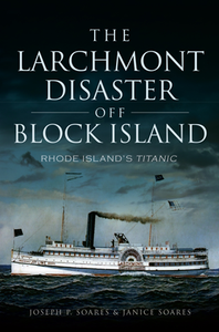 The Larchmont Disaster off Block Island: Rhode Island's Titanic, by Joseph P. Soares & Janice Soares