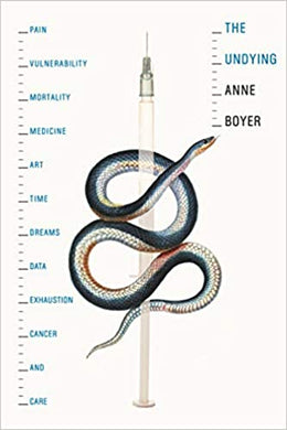 The Undying: Pain, vulnerability, mortality, medicine, art, time, dreams, data, exhaustion, cancer, and care, by Anne Boyer (Pulitzer Prize Winner 2020)
