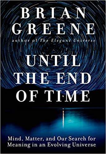 Until the End of Time: Mind, Matter, and Our Search for Meaning in an Evolving Universe, by Brian Greene
