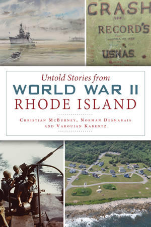 Untold Stories from World War II Rhode Island, by Christian McBurney, Norman Desmarais and Varoujan Karentz