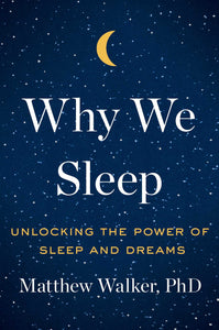 Why We Sleep: Unlocking the Power of Sleep and Dreams, by Matthew Walker, PhD. (SLEEP DISORDER, NEUROSCIENCE, MEDICAL, HEALTH)