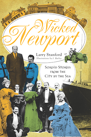 Wicked Newport: Sordid Stories from the City by the Sea, by Larry Stanford, Illustrations by J. Bailey