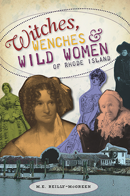 Witches, Wenches & Wild Women of Rhode Island, by M.E. Reilly-McGreen