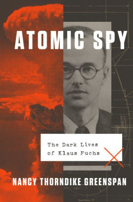 Atomic Spy: The Dark Lives of Klaus Fuchs, Nancy Thorndike Greenspan