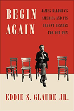 Begin Again: James Baldwin's America and Its Urgent Lessons for Our Own by Eddie S. Glaude JR.