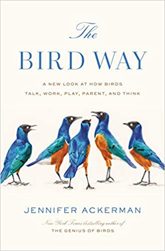The Bird Way: A New Look at How Birds Talk, Work, Play, Parent, and Think, by Jennifer Ackerman