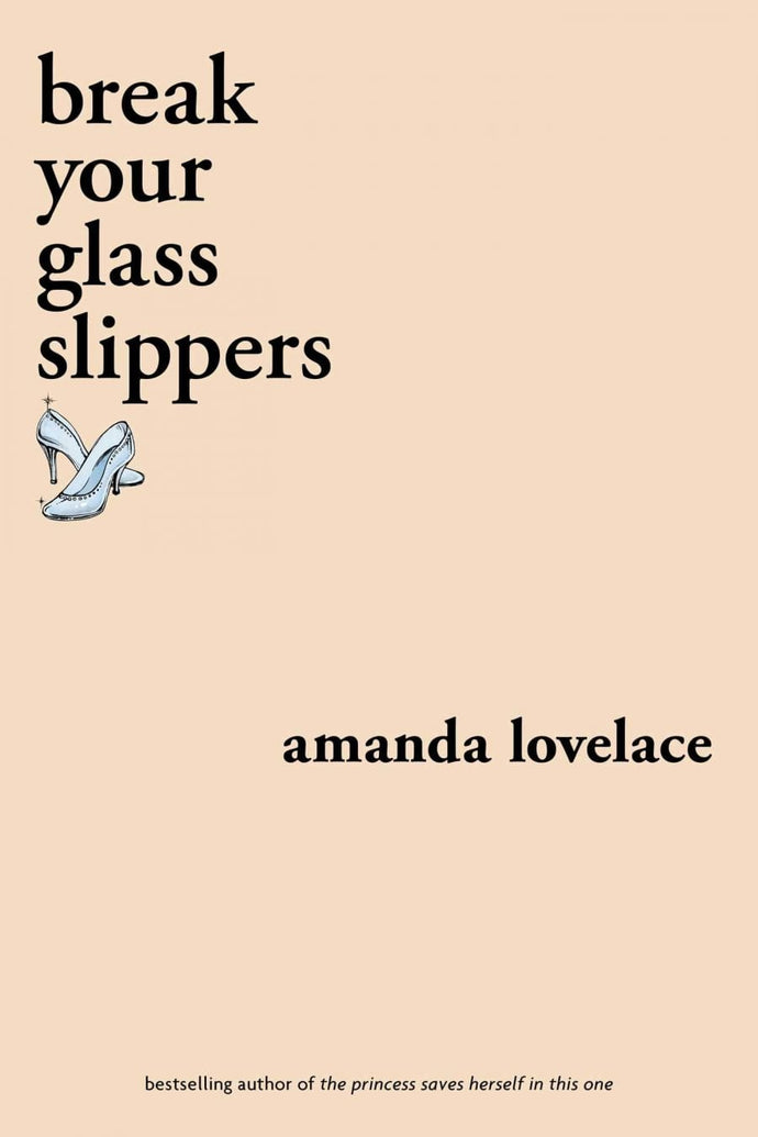 Break Your Glass Slippers (You Are Your Own Fairy Tale), by Amanda Lovelace