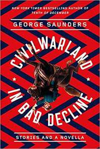 Civil War Land in Bad Decline: Stories and a Novella, by George Saunders