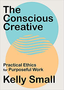 PREORDER Conscious Creative, The: Practical Ethics for Purposeful Work by Kelly Small (8/4/2020)