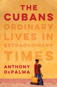 NEW TODAY - The Cubans: Ordinary Lives in Extraordinary Times, Anthony DePalma