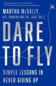 Dare to Fly: Simple Lessons in Never Giving Up, Martha McSally