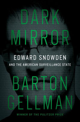 Dark Mirror: Edward Snowden and the American Surveillance State, by Barton Gellman