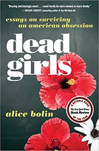 Dead Girls: Essays On Surviving An American Obsession, by Alice Bolin