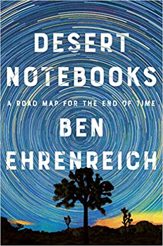 PREORDER Desert Notebooks: A Road Map for the End of Time, by Ben Ehrenreich 7/7/2020