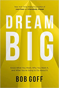 Dream Big: Know What You Want, Why You Want It, and What You're Going to Do About It, by Bob Goff