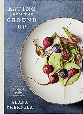 Eating from the Ground Up: Recipes for Simple, Perfect Vegetables: A Cookbook, by Alana Chernila