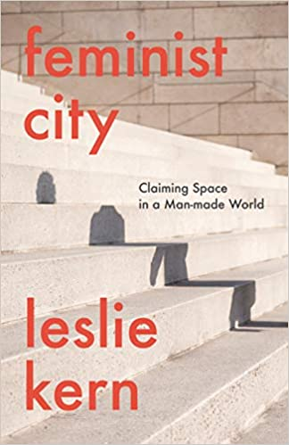 Feminist City: Claiming Space in a Man-Made World by Leslie Kern