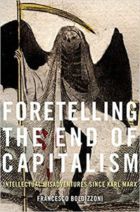 Foretelling the End of Capitalism: Intellectual Misadventures since Karl Marx , by Francesco Boldizzoni