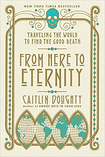 From Here to Eternity: Traveling the World to Find the Good Death, by Caitlin Doughty