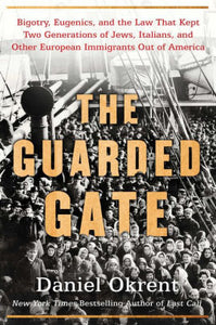 The Guarded Gate: Bigotry, Eugenics, and the Law That Kept Two Generations of Jews, Italians, and Other European Immigrants Out of America, by Daniel Okrent
