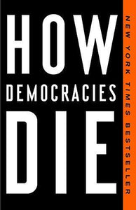 How Democracies Die, by Steven Levitzky and Daniel Ziblatt
