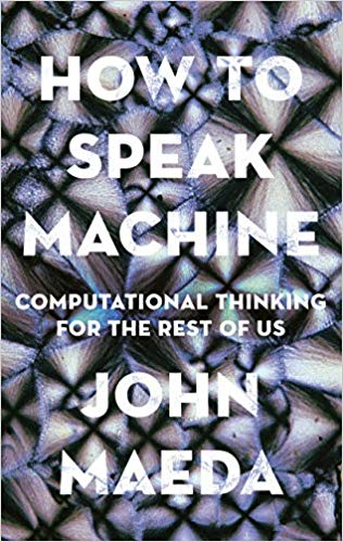How to Speak Machine: Computational Thinking for the Rest of Us, by John Maeda