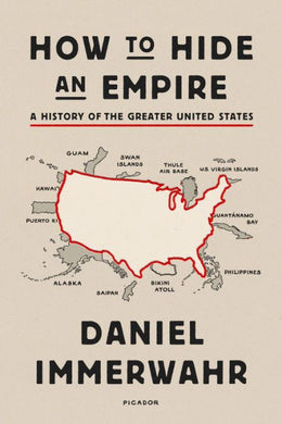 How to Hide an Empire: A Short History of the Greater United States, by Daniel Immerwahr