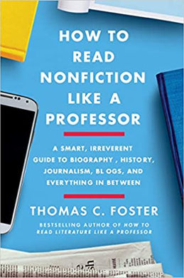 How to Read Nonfiction Like a Professor: A Smart, Irreverent Guide to Biography, History, Journalism, Blogs, and Everything in Between, by Thomas C. Foster