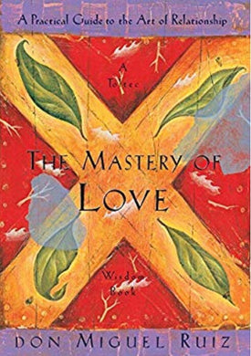 The Mastery Of Love: A Practical Guide to the Art Of Relationship: A Toltec Wisdom Book, by don Miguel Ruiz