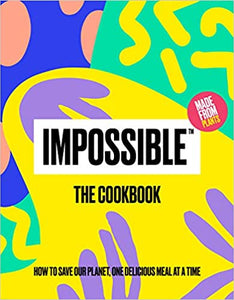 Impossible™: The Cookbook: How to Save Our Planet, One Delicious Meal at a Time, by Impossible Food Editors