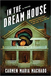 In the Dreamhouse: A Memoir, by Carmen Maria Machado