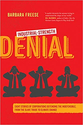 Industrial-Strength Denial: Eight Stories of Corporations Defending the Indefensible, from the Slave Trade to Climate Change, by Barbara Freese
