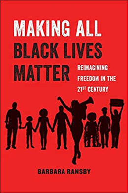 Making All Black Lives Matter: Reimagining Freedom in the Twenty-First Century by Barbara Ransby