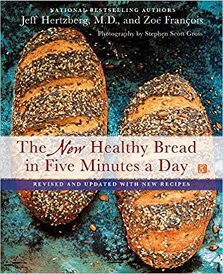 The New Healthy Bread in Five Minutes a Day: Revised and Updated with New Recipes, by Jeff Hertzberg, M.D. and Zoe Francois