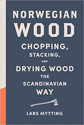 Norwegian Wood: Chopping, Stacking, and Drying Wood the Scandinavian Way, by Lars Mytting