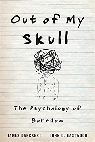 Out of My Skull: The Psychology of Boredom, by James Danckert, John D. Eastwood