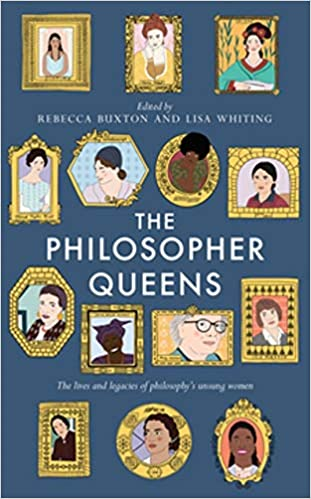 Philosopher Queens: The Lives and Legacies of Philosophy's Unsung Women