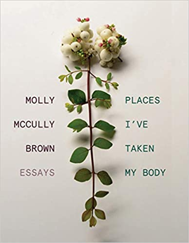 Places I've Taken My Body: Essays, by Molly McCully Brown