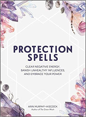 Protection Spells: Clear Negative Energy, Banish Unhealthy Influences, and Embrace Your Power, by Erin Murphy-Hiscock