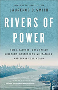 Rivers of Power: How a Natural Force Raised Kingdoms, Destroyed Civilizations, and Shapes Our World, by Laurence C. Smith