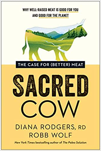 Sacred Cow: The Case for (Better) Meat: Why Well-Raised Meat Is Good for You and Good for the Planet, by Diana Rodgers and Robb Wolf