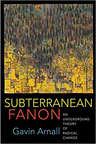 PREORDER Subterranean Fanon: An Underground Theory of Radical Change, by Gavin Arnall (8/18/2020)