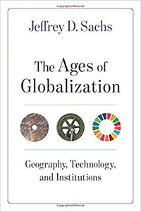 The Ages of Globalization: Geography, Technology, and Institutions, by Jeffrey D. Sachs