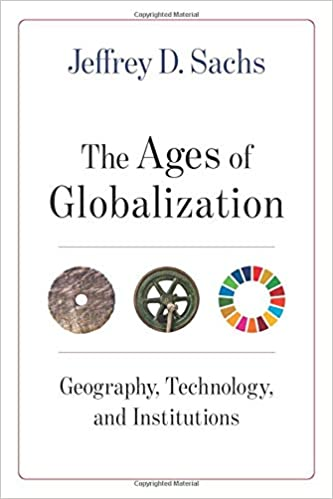 The Ages of Globalization: Georgraphy, Technology, and Institutions, by Jeffrey D. Sachs