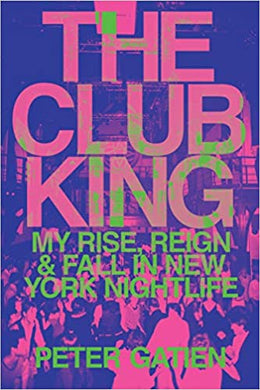 The Club King: My Rise, Reign, and Fall in New York Nightlife, by Peter Gatien