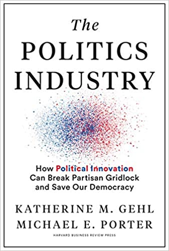 The Politics Industry: How Political Innovation Can Break Partisan Gridlock and Save Our Democracy, by Katherine Gehl and Michael Porter