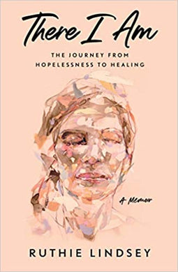 There I Am: The Journey from Hopelessness to Healing, A Memoir, by Ruthie Lindsey