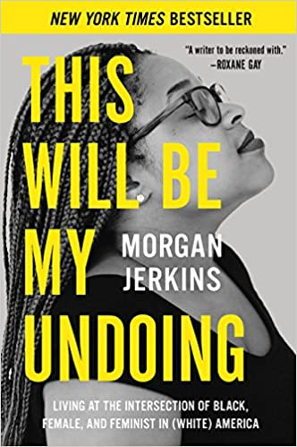 This Will Be My Undoing: Living at the Intersection of Black, Female, and Feminist in (White) America, by Morgan Jerkins